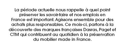 La période actuelle nous rappelle à quel point préserver les savoir-faire et nos emplois en France est important. Agissons ensemble pour des achats plus responsables. Ce mois-ci, partons à la découverte des marques françaises Dasras, Paget et CTM qui contribuent au quotidien à la préservation du mobilier made in France.